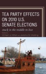 Tea Party Effects on 2010 U.S. Senate Elections: Stuck in the Middle to Lose - William J. Miller, Jeremy D. Walling, Matt A. Barreto, Michael John Burton, Daniel J. Coffey, Loren Collingwood, William Cunion, Janna L. Deitz, Sean D. Foreman, Charles H. Franklin, Larry N. Gerston, Benjamin F. Gonzalez, Donald A. Gross, Katherine Heriot Hoffer, Gera
