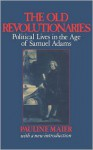 The Old Revolutionaries: Political Lives in the Age of Samuel Adams - Pauline Maier