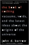 The Book of Nothing: Vacuums, Voids, and the Latest Ideas about the Origins of the Universe - John D. Barrow