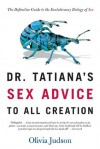 Dr. Tatiana's Sex Advice to All Creation: The Definitive Guide to the Evolutionary Biology of Sex - Olivia Judson