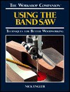 Using the Band Saw: Techniques for Better Woodworking - Nick Engler