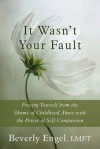 It Wasn't Your Fault: Freeing Yourself from the Shame of Childhood Abuse with the Power of Self-Compassion - Beverly Engel