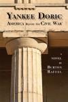 Yankee Doric: America Before the Civil War, A Novel - Burton Raffel