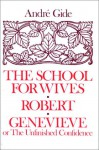 The School for Wives; Robert; Genevieve: Or, the Unfinished Confidence - André Gide