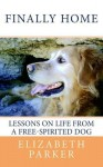 Finally Home: Lessons On Life From A Free Spirited Dog - Elizabeth Parker