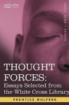 Thought Forces: Essays Selected from the White Cross Library - Prentice Mulford