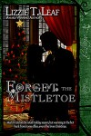 Forget the Mistletoe - Lizzie T. Leaf