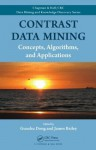 Contrast Data Mining: Concepts, Algorithms, and Applications (Chapman & Hall/CRC Data Mining and Knowledge Discovery Series) - Guozhu Dong, James Bailey