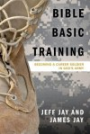 Bible Basic Training: Becoming a Career Soldier in God's Army - Jeff Jay, James Jay