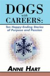Dogs with Careers: Ten Happy-Ending Stories of Purpose and Passion - Anne Hart