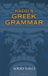Kaegi's Greek Grammar - Adolf Kaegi, James A Kleist