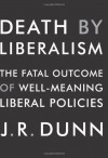Death by Liberalism: The Fatal Outcome of Well-Meaning Liberal Policies - J.R. Dunn