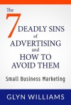 The 7 Deadly Sins of Advertising And How To Avoid Them: Small Business Marketing Books - Effective advertising and promotion techniques, business writing skills, smart tactics and branding strategy. - Glyn Williams