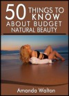 50 Things to Know About Budget Natural Beauty: Having Beautiful Hair, Body, and Soul - Amanda Walton, 50 Things To Know