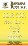 Dear God, How Can I Finally Love Myself? - Barbara Rose