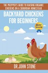 Backyard Chickens For Beginners: The Prepper's Guide To Raising Organic Chickens On A Suburban Homestead (Coops,Breeds, Working & Raising Poultry, Chicks, ... (Square Foot Homesteading Book 4) - Dr John Stone