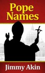 Pope Names: The Definitive Guide to the History of Papal Naming, Why Popes Choose the Names They Do, and What Name the Next Pope Will Choose - Jimmy Akin
