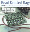 Bead Knitted Bags: Unique Beading Projects With Step By Step Instructions - Julia S. Pretl