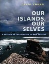 Our Islands, Our Selves: A History of Conservation in New Zealand - David Young