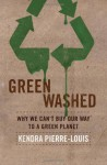 Green Washed: Why We Can't Buy Our Way to a Green Planet - Kendra Pierre-Louis
