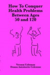 How to Conquer Health Problems Between Ages 50 and 120 (European Medical Journal) - Vernon Coleman, Donna Antoinette Coleman