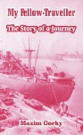My Fellow-Traveller: The Story of a Journey - Maxim Gorky