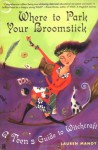Where to Park Your Broomstick: A Teen's Guide to Witchcraft - Lauren Manoy