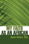 My Faith as an African: - Jean-Marc Ela, Susan Perry, John Brown