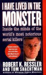 I Have Lived in the Monster: Inside the Minds of the World's Most Notorious Serial Killers - Robert K. Ressler, Tom Shachtman