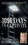 3,096 Days in Captivity: The True Story of My Abduction, Eight Years of Enslavement,and Escape - Natascha Kampusch