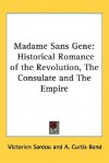 Madame Sans Gene: Historical Romance of the Revolution, the Consulate and the Empire - Victorien Sardou, A. Curtis Bond