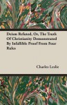 Deism Refuted, Or, the Truth of Christianity Demonstrated by Infallible Proof from Four Rules - Charles Leslie