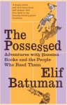 Possessed: Adventures with Russian Books and the People Who Read Them - Elif Batuman