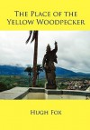The Place of the Yellow Woodpecker - Hugh Fox