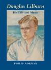 Douglas Lilburn: His Life and Music - Philip Norman, Douglas J. Norman
