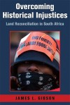 Overcoming Historical Injustices: Land Reconciliation in South Africa - James Gibson