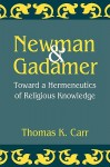 Newman and Gadamer: Toward a Hermeneutics of Religious Knowledge - Thomas K. Carr