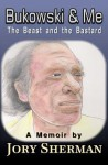 Bukowski & Me: The Beast and the Bastard - Jory Sherman