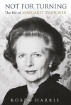 Not for Turning: The Life of Margaret Thatcher - Robin Harris