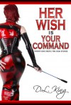 Her Wish is Your Command: Twenty-One Erotic Fem Dom Stories - D.L. King