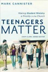 Teenagers Matter: Making Student Ministry a Priority in the Church - Mark Cannister, James Makinster, Nancy Trautmann, Michael Barnett, Chap Clark