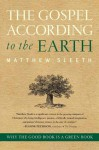The Gospel According to the Earth: Why the Good Book Is a Green Book - Matthew Sleeth