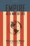 Empire As A Way of Life: An Essay on the Causes and Character of America's Present Predicament Along with a Few Thoughts about an Alternative - William Appleman Williams, Andrew J. Bacevich