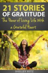 21 Stories of Gratitude: The Power of Living Life With a Grateful Heart - Shelley Hitz