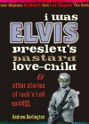 I Was Elvis Presley's Bastard Love-Child: & Other Stories of Rock'n'roll Excess - Andrew Darlington