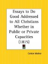 Essays to Do Good Addressed to All Christians Whether in Public or Private Capacities - Cotton Mather