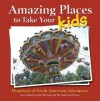 Amazing Places to Take Your Kids: Hundreds of North American Adventures - Laura Sutherland