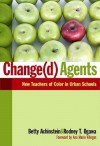 Change(d) Agents: New Teachers of Color in Urban Schools - Betty Achinstein, Rodney T. Ogawa, Ana Maria Villegas