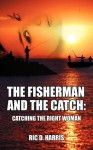 The Fisherman and the Catch: Catching the Right Woman - Ric D Harris, Zuzana Urbanek