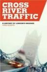 Cross River Traffic: A History of London's Bridges - Chris Roberts